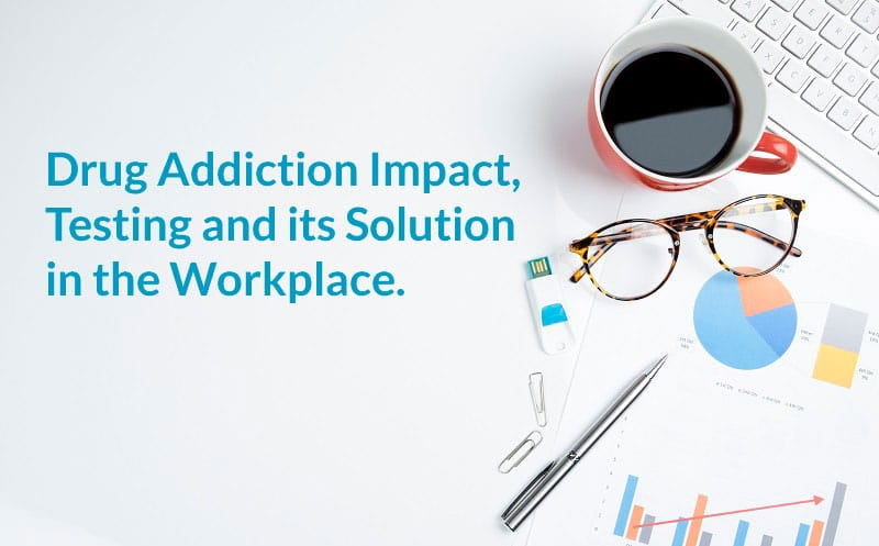 Drug Addiction Impact, Testing and its Solution in the Workplace